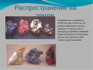 Распространение на земле В земной коре содержится 4,65% (по массе) железа. По