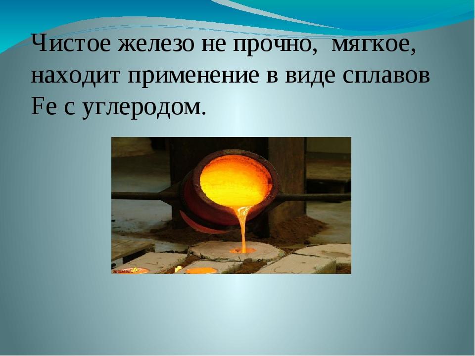 Чистое железо не прочно, мягкое, находит применение в виде сплавов Fe с углер...