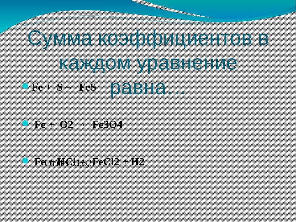 Сумма коэффициентов в каждом уравнение равна… Fe + S→ FeS Fe + O2 → Fe3O4 Fe...