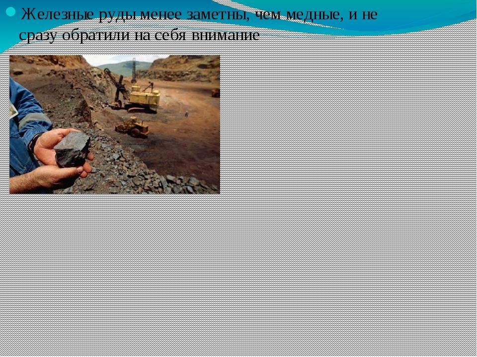 Железные руды менее заметны, чем медные, и не сразу обратили на себя внимание