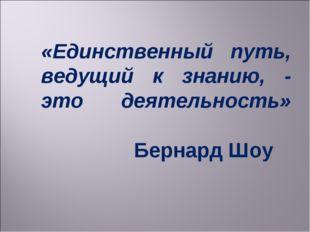 «Единственный путь, ведущий к знанию, - это деятельность» Бернард Шоу