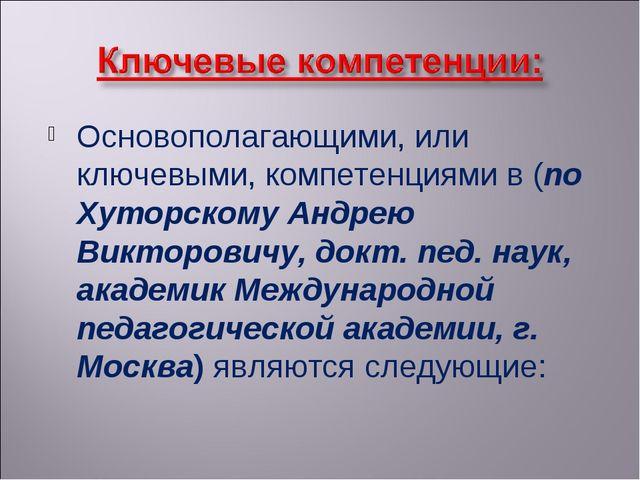 Основополагающими, или ключевыми, компетенциями в (по Хуторскому Андрею Викто...