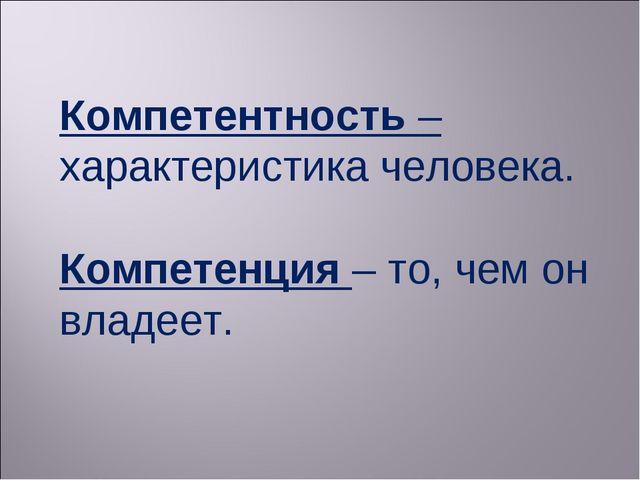 Компетентность – характеристика человека. Компетенция – то, чем он владеет.