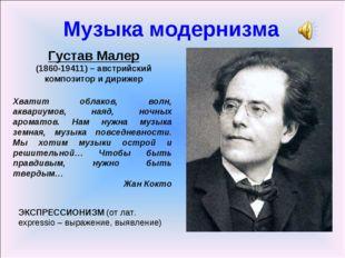 Музыка модернизма Густав Малер (1860-19411) – австрийский композитор и дириже