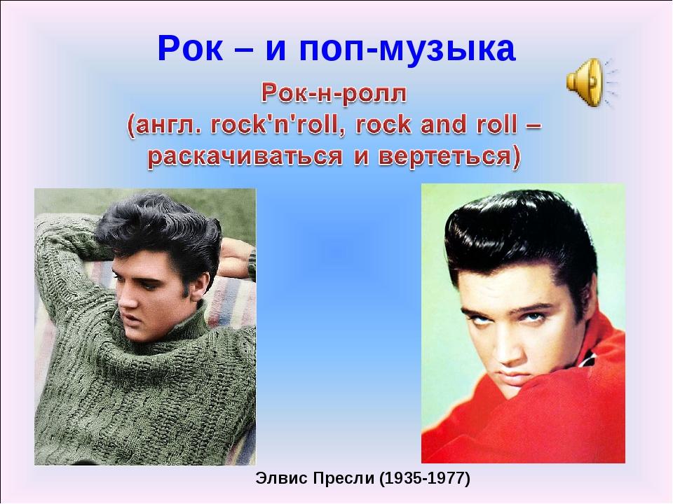 Элвис Пресли (1935-1977) Рок – и поп-музыка