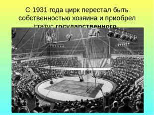 С 1931 года цирк перестал быть собственностью хозяина и приобрел статус госуд