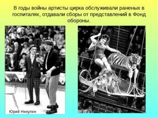В годы войны артисты цирка обслуживали раненых в госпиталях, отдавали сборы о
