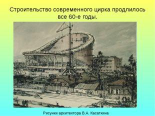 Строительство современного цирка продлилось все 60-е годы. Рисунки архитектор