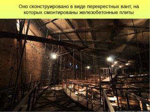 Оно сконструировано в виде перекрестных вант, на которых смонтированы железоб