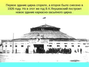 Первое здание цирка сгорело, а второе было снесено в 1926 году. Но в этот же