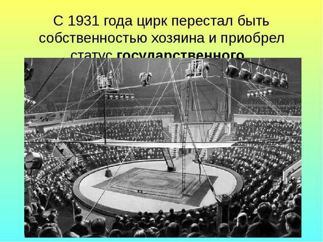 С 1931 года цирк перестал быть собственностью хозяина и приобрел статус госуд...