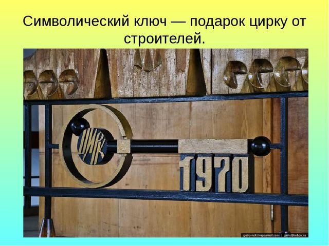 Символический ключ — подарок цирку от строителей.