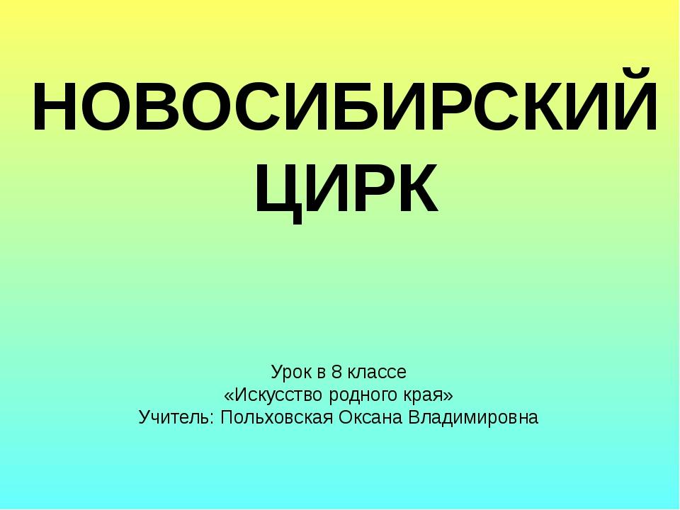 НОВОСИБИРСКИЙ ЦИРК Урок в 8 классе «Искусство родного края» Учитель: Польховс...