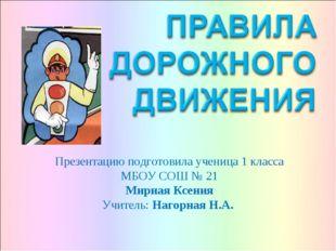 Презентацию подготовила ученица 1 класса МБОУ СОШ № 21 Мирная Ксения Учитель: