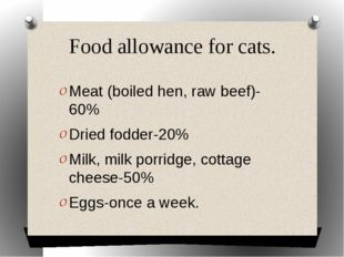 Food allowance for cats. Meat (boiled hen, raw beef)-60% Dried fodder-20% Mil