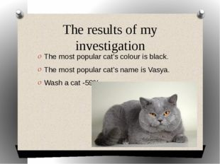 The results of my investigation The most popular cat's colour is black. The m