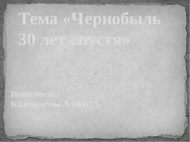 Выполнила: Календарова Алиме Тема «Чернобыль 30 лет спустя»