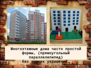 Многоэтажные дома часто простой формы, (прямоугольный параллелепипед) без лиш