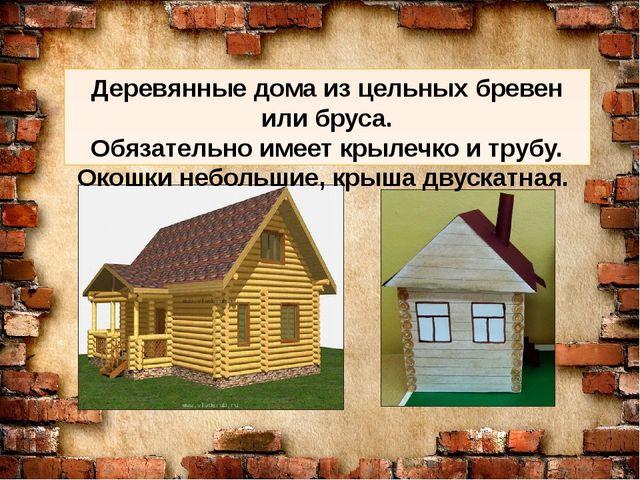 Деревянные дома из цельных бревен или бруса. Обязательно имеет крылечко и тр...