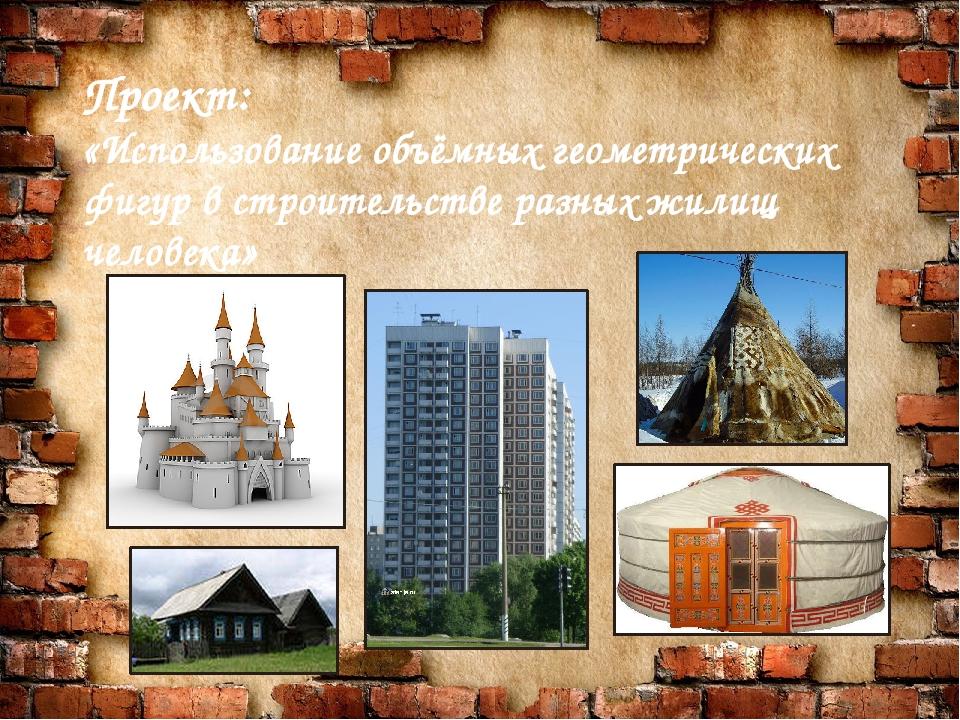 Проект: «Использование объёмных геометрических фигур в строительстве разных ж...