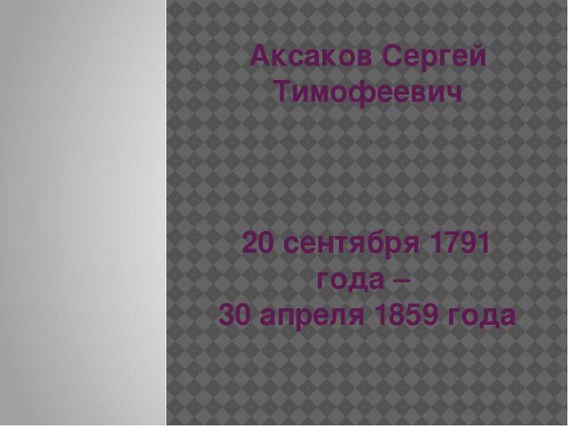 Аксаков Сергей Тимофеевич 20 сентября 1791 года – 30 апреля 1859 года