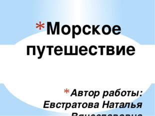 Автор работы: Евстратова Наталья Вячеславовна Морское путешествие