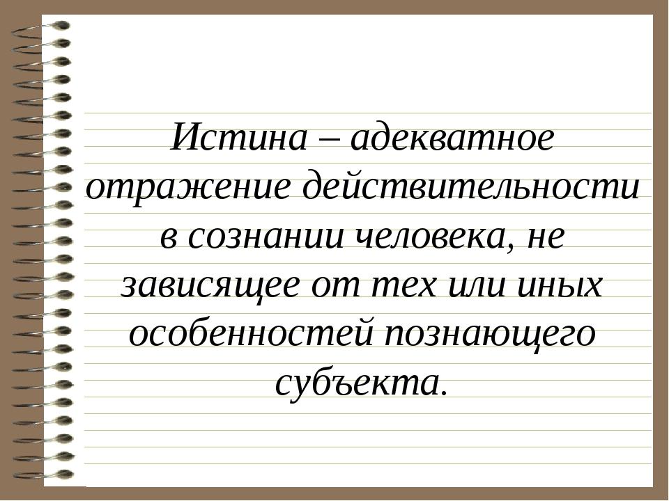 Истина – адекватное отражение действительности в сознании человека, не завис...