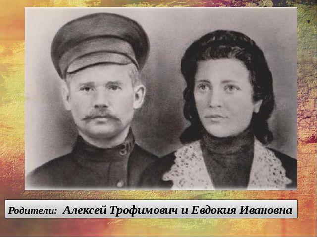 Родители: Алексей Трофимович и Евдокия Ивановна
