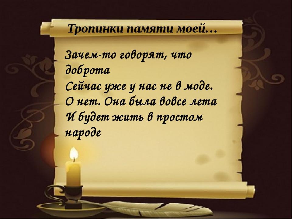 Тропинки памяти моей… Зачем-то говорят, что доброта Сейчас уже у нас не в мо...
