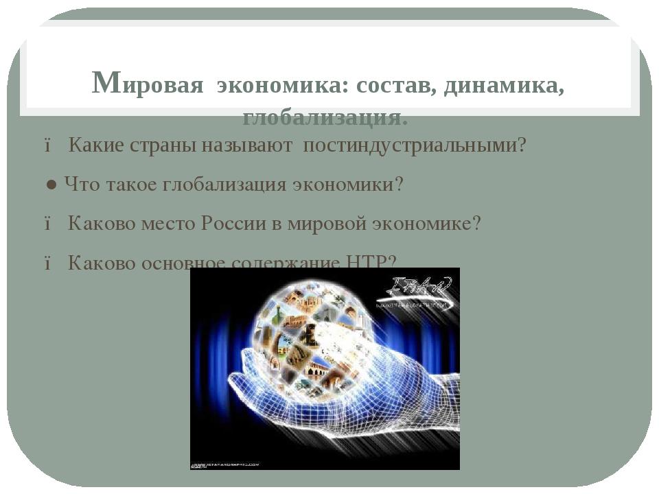 Мировая экономика: состав, динамика, глобализация. ● Какие страны называют по...