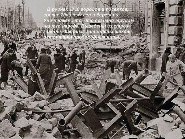 В руинах 1710 городов и поселков, свыше 70тысяч сел и деревень. Уничтожено т...