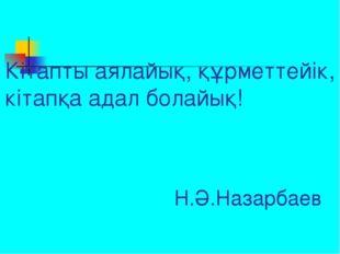 Кітапты аялайық, құрметтейік, кітапқа адал болайық! Н.Ә.Назарбаев