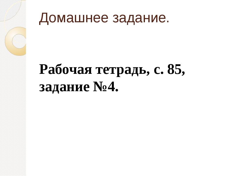 Домашнее задание. Рабочая тетрадь, с. 85, задание №4.