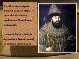 В 1462 г., после смерти Василия Темного, Иван III стал единовластным правител