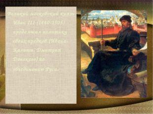 Великий московский князь Иван III (1440-1505) продолжил политику своих предко