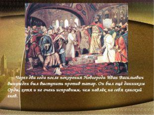 Через два года после покорения Новгорода Иван Васильевич вынужден был высту