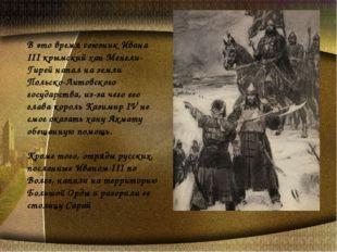 В это время союзник Ивана III крымский хан Менгли-Гирей напал на земли Польск