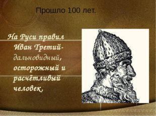 На Руси правил Иван Третий-дальновидный, осторожный и расчётливый человек. Пр