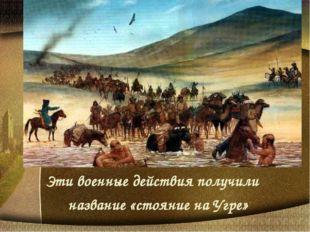 Эти военные действия получили название «стояние на Угре»