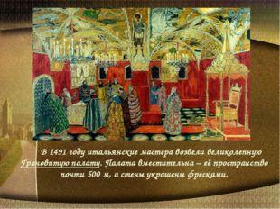 В 1491 году итальянские мастера возвели великолепную Грановитую палату. Пал