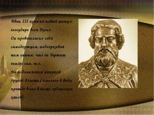 Иван III принял новый титул- «государь всея Руси». Он провозгласил себя самод