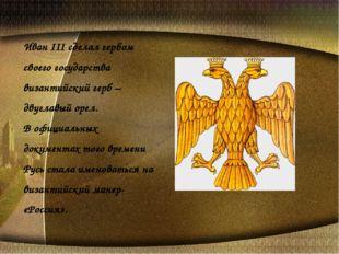 Иван III сделал гербом своего государства византийский герб – двуглавый орел.