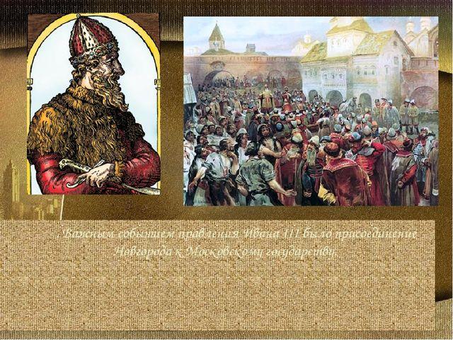 . Важным событием правления Ивана III было присоединение Новгорода к Москов...