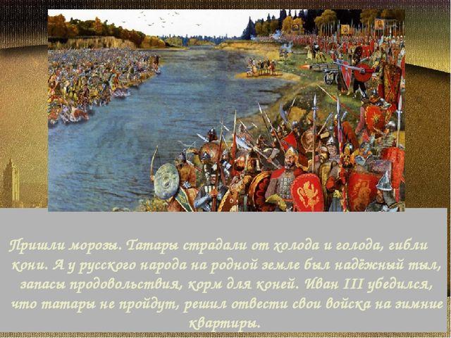 Пришли морозы. Татары страдали от холода и голода, гибли кони. А у русског...