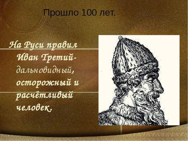 На Руси правил Иван Третий-дальновидный, осторожный и расчётливый человек. Пр...
