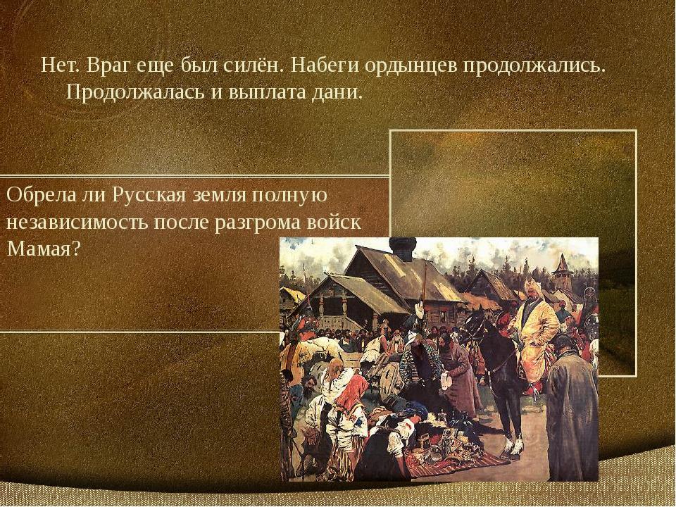 Обрела ли Русская земля полную независимость после разгрома войск Мамая? Нет....