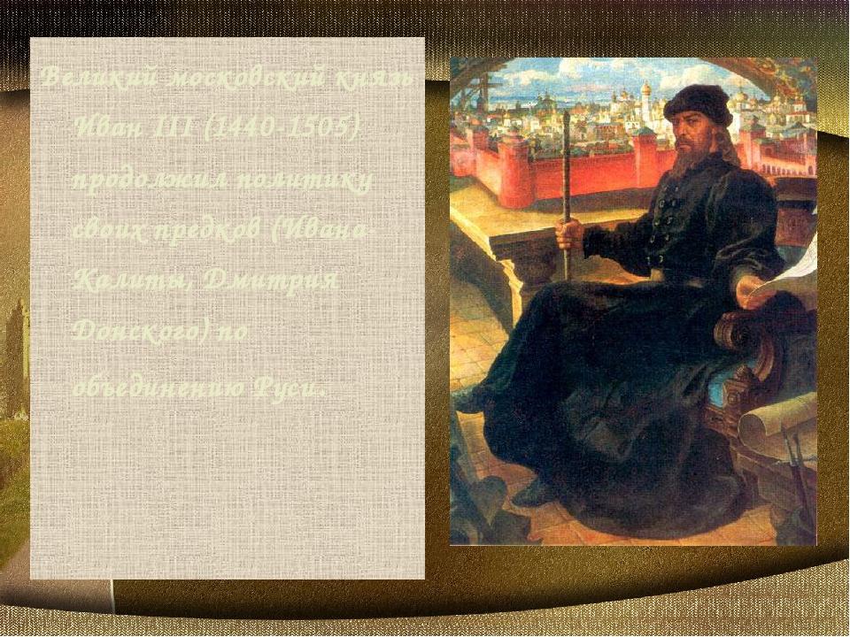 Великий московский князь Иван III (1440-1505) продолжил политику своих предко...