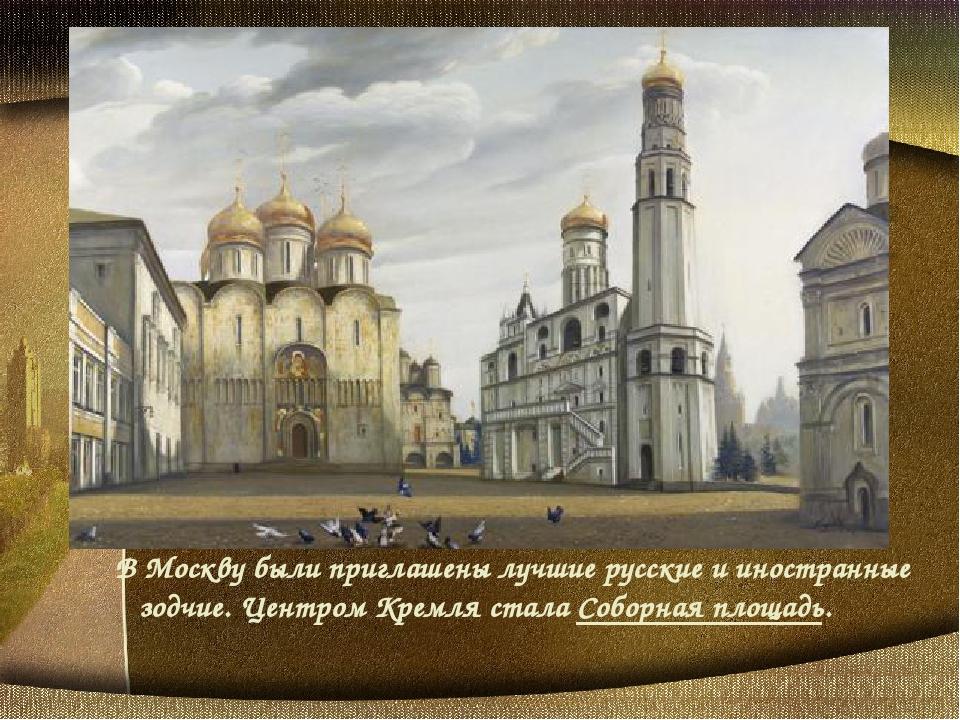 В Москву были приглашены лучшие русские и иностранные зодчие. Центром Кремл...