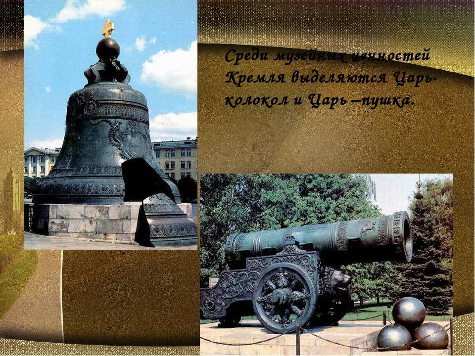 Среди музейных ценностей Кремля выделяются Царь-колокол и Царь –пушка.