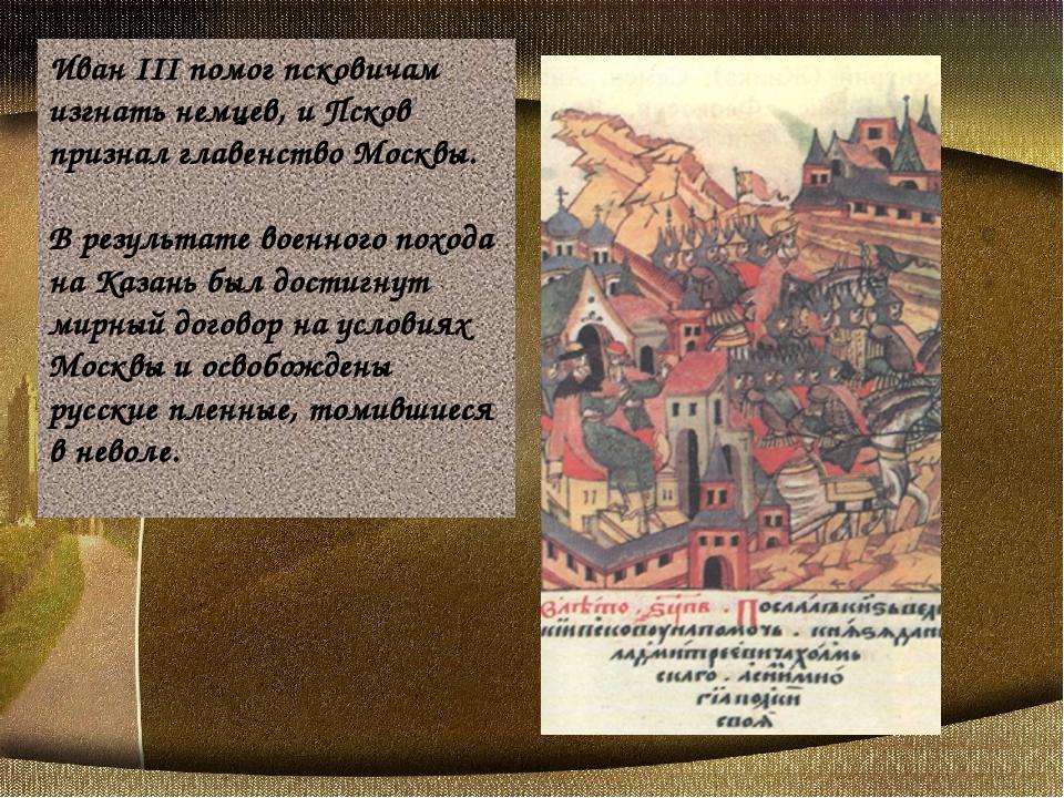 Иван III помог псковичам изгнать немцев, и Псков признал главенство Москвы. В...